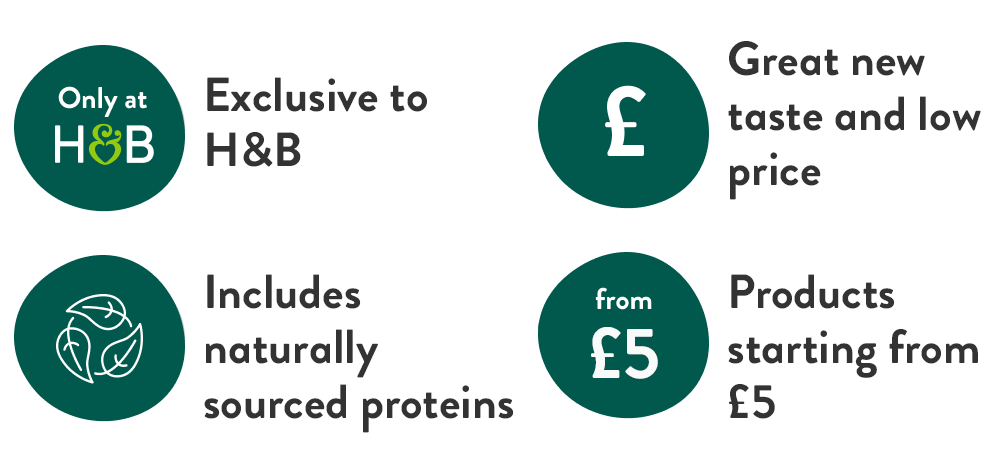 Exclusive to H&B. Great new taste and low price. Includes naturally sourced proteins. Products starting from £5.